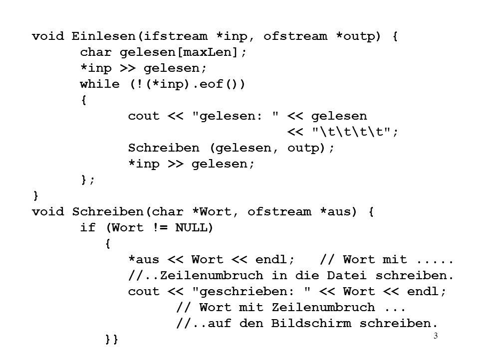 3 void Einlesen(ifstream *inp, ofstream *outp) { char gelesen[maxLen]; *inp >> gelesen; while (!(*inp).eof()) { cout << gelesen: << gelesen << \t\t\t\t ; Schreiben (gelesen, outp); *inp >> gelesen; }; } void Schreiben(char *Wort, ofstream *aus) { if (Wort != NULL) { *aus << Wort << endl;// Wort mit.....