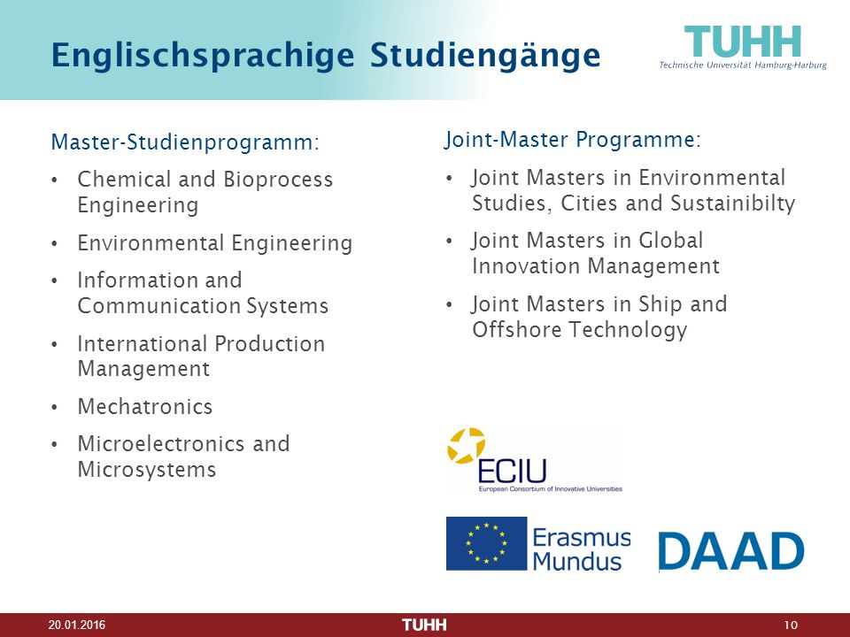 10 20.01.2016 Englischsprachige Studiengänge Master-Studienprogramm: Chemical and Bioprocess Engineering Environmental Engineering Information and Communication Systems International Production Management Mechatronics Microelectronics and Microsystems Joint-Master Programme: Joint Masters in Environmental Studies, Cities and Sustainibilty Joint Masters in Global Innovation Management Joint Masters in Ship and Offshore Technology