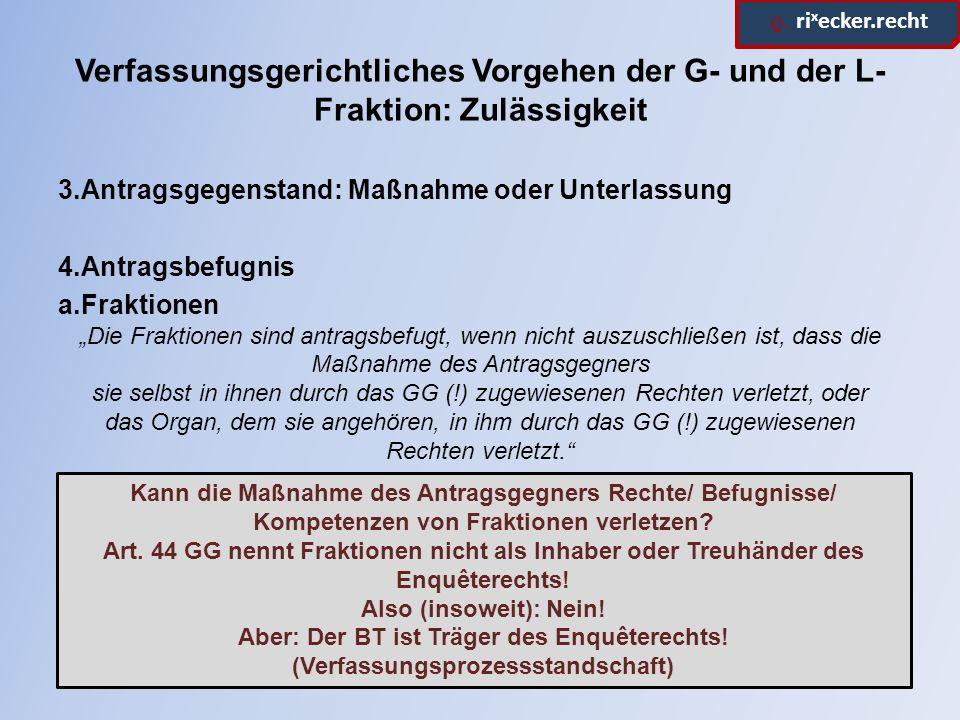 ϱ. ri x ecker.recht Verfassungsgerichtliches Vorgehen der G- und der L- Fraktion: Zulässigkeit 3.Antragsgegenstand: Maßnahme oder Unterlassung 4.Antra