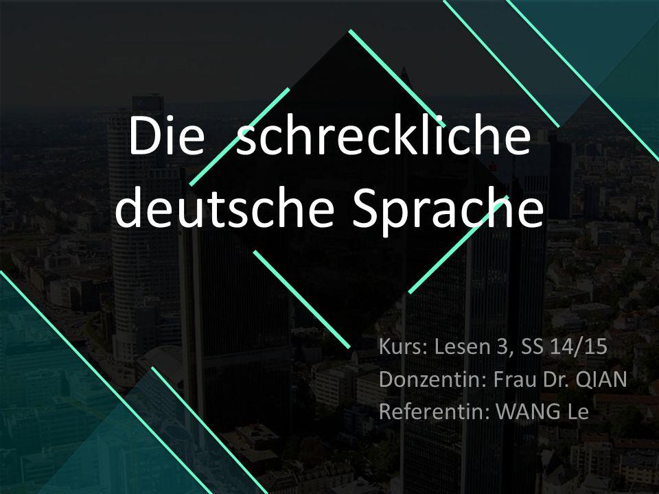 Kurs: Lesen 3, SS 14/15 Donzentin: Frau Dr. QIAN Referentin: WANG Le Die schreckliche deutsche Sprache