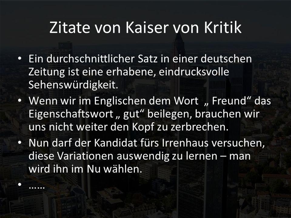 Zitate von Kaiser von Kritik Ein durchschnittlicher Satz in einer deutschen Zeitung ist eine erhabene, eindrucksvolle Sehenswürdigkeit. Wenn wir im En