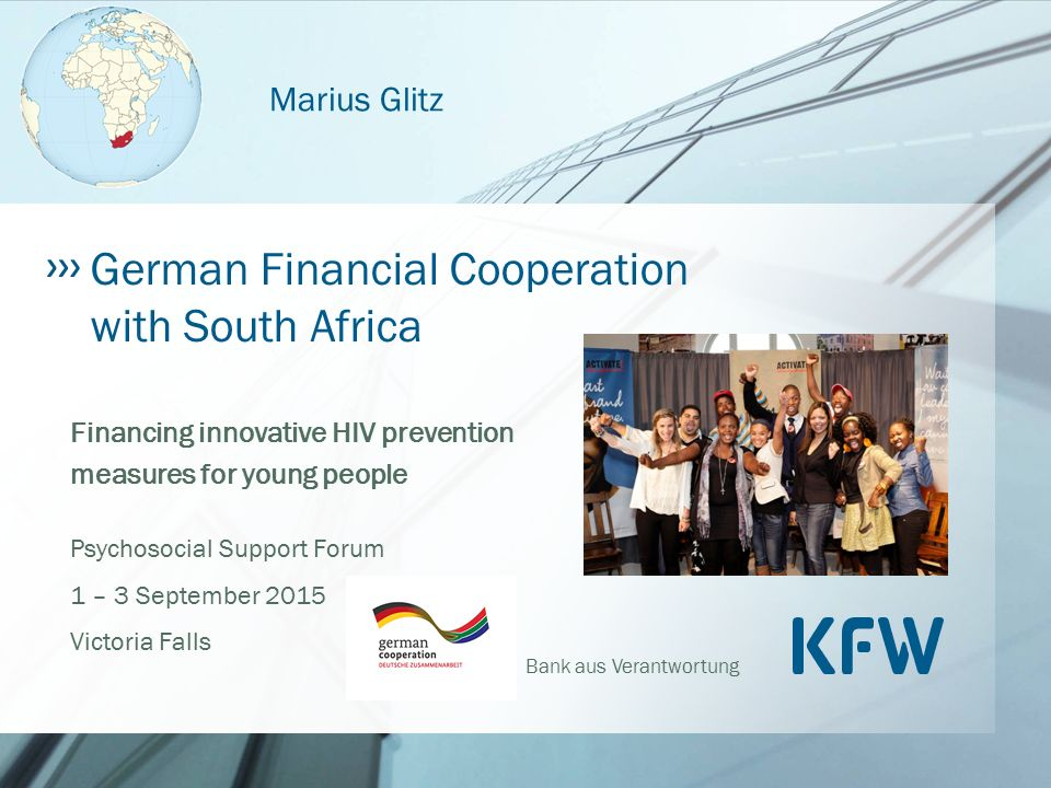 Bank aus Verantwortung Financing innovative HIV prevention measures for young people Psychosocial Support Forum 1 – 3 September 2015 Victoria Falls German Financial Cooperation with South Africa Marius Glitz