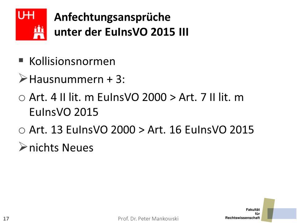 Prof. Dr. Peter Mankowski17 Anfechtungsansprüche unter der EuInsVO 2015 III  Kollisionsnormen  Hausnummern + 3: o Art. 4 II lit. m EuInsVO 2000 > Ar