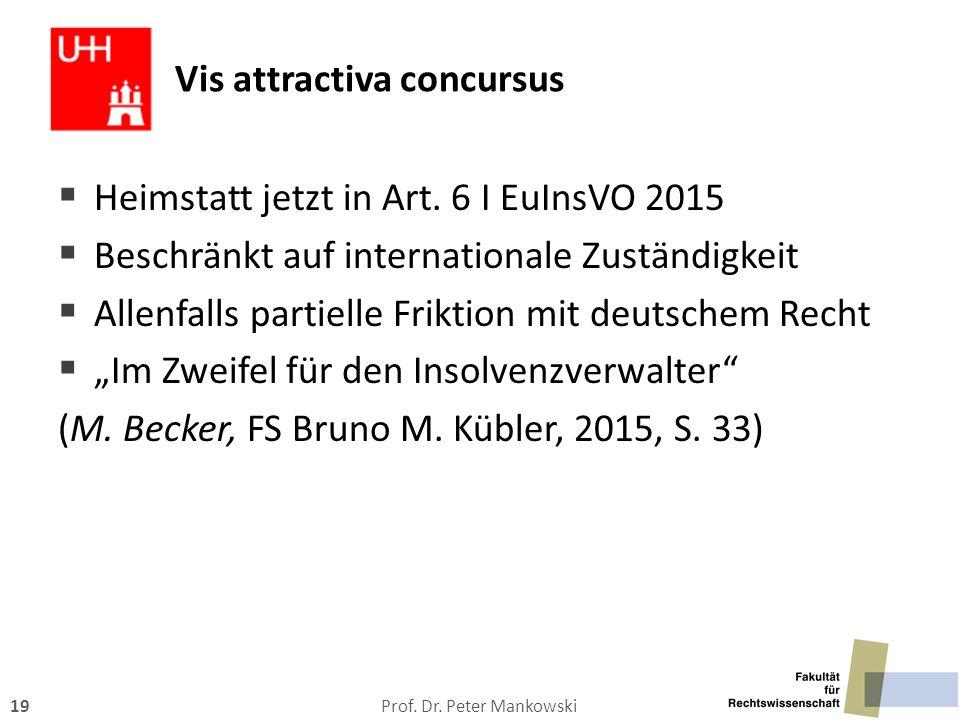 Prof. Dr. Peter Mankowski19 Vis attractiva concursus  Heimstatt jetzt in Art. 6 I EuInsVO 2015  Beschränkt auf internationale Zuständigkeit  Allenf