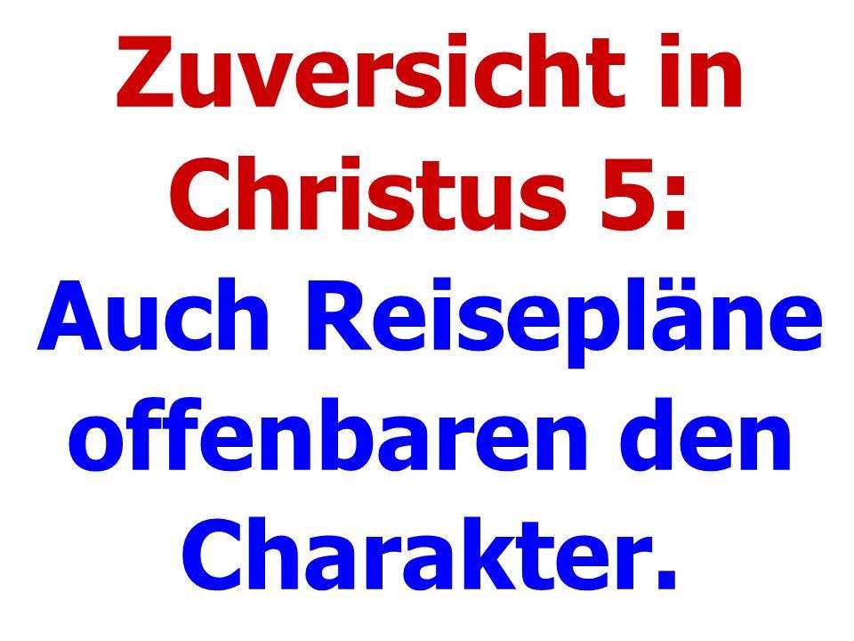 Zuversicht in Christus 5: Auch Reisepläne offenbaren den Charakter.