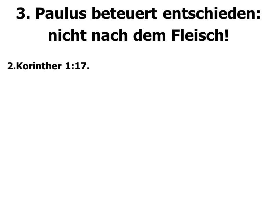 3. Paulus beteuert entschieden: nicht nach dem Fleisch! 2.Korinther 1:17.