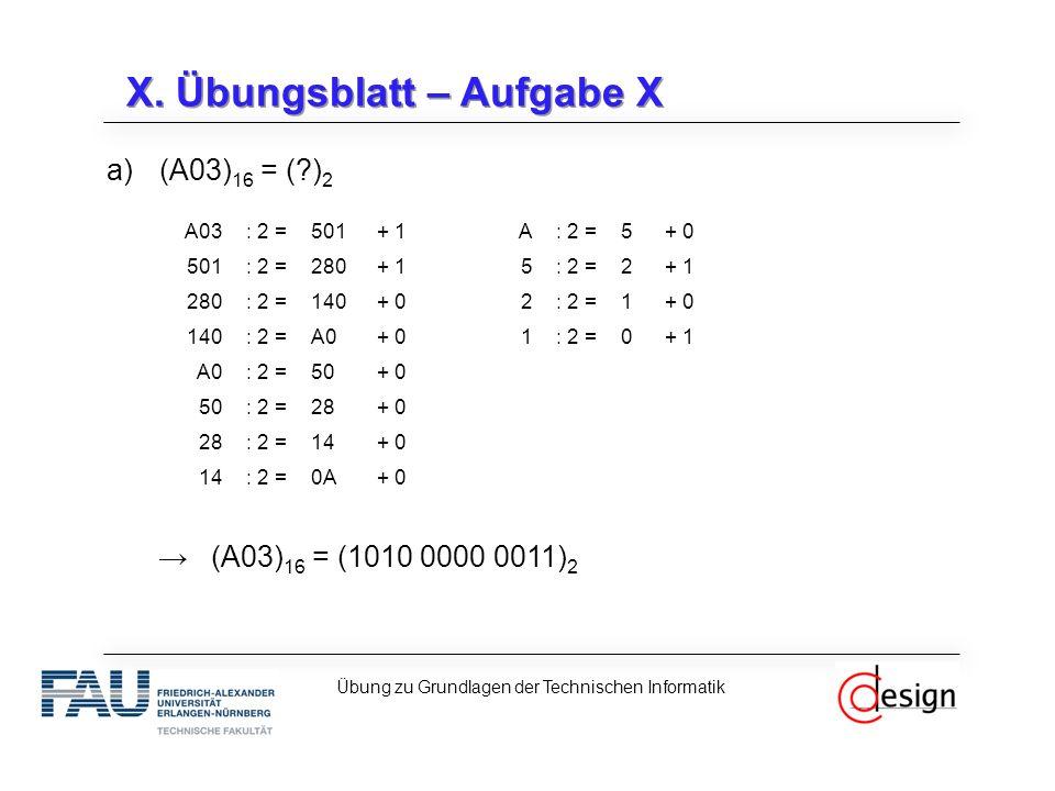 X. Übungsblatt – Aufgabe X a)(A03) 16 = (?) 2 →(A03) 16 = (1010 0000 0011) 2 Übung zu Grundlagen der Technischen Informatik A03: 2 =501+ 1A: 2 =5+ 0 5