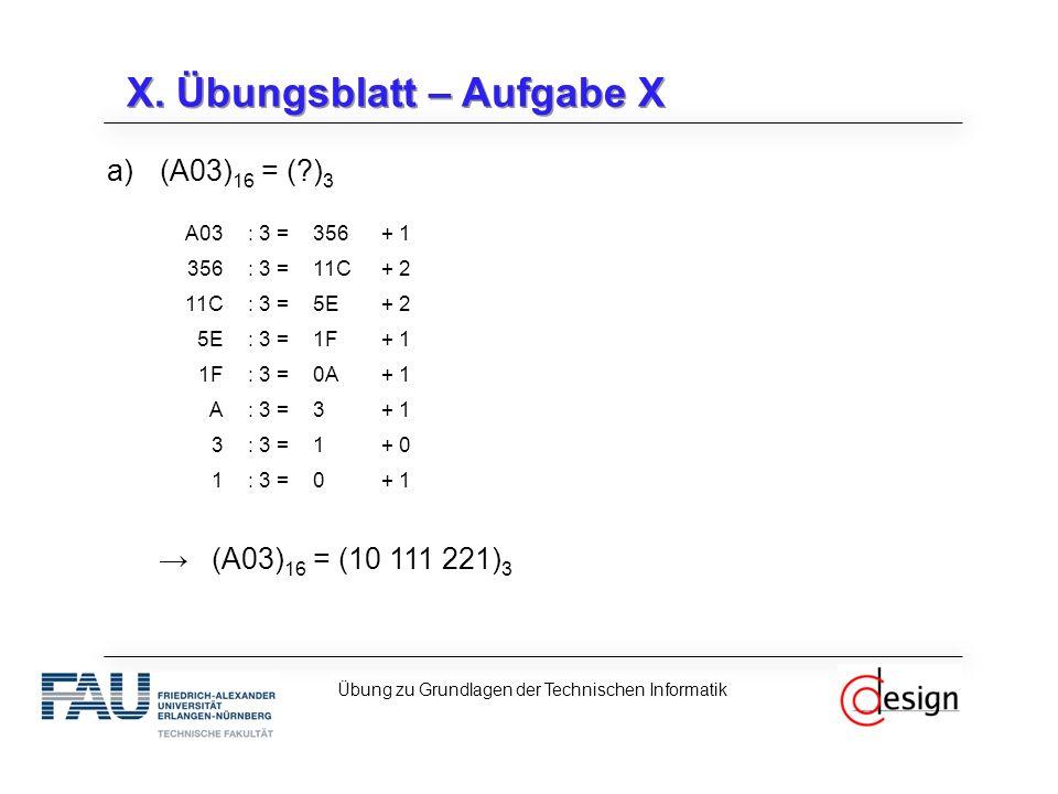 X. Übungsblatt – Aufgabe X a)(A03) 16 = (?) 3 →(A03) 16 = (10 111 221) 3 Übung zu Grundlagen der Technischen Informatik A03: 3 =356+ 1 356: 3 =11C+ 2