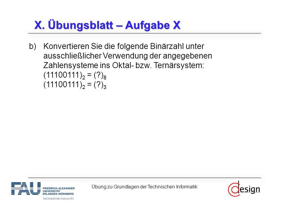 X. Übungsblatt – Aufgabe X b)Konvertieren Sie die folgende Binärzahl unter ausschließlicher Verwendung der angegebenen Zahlensysteme ins Oktal- bzw. T