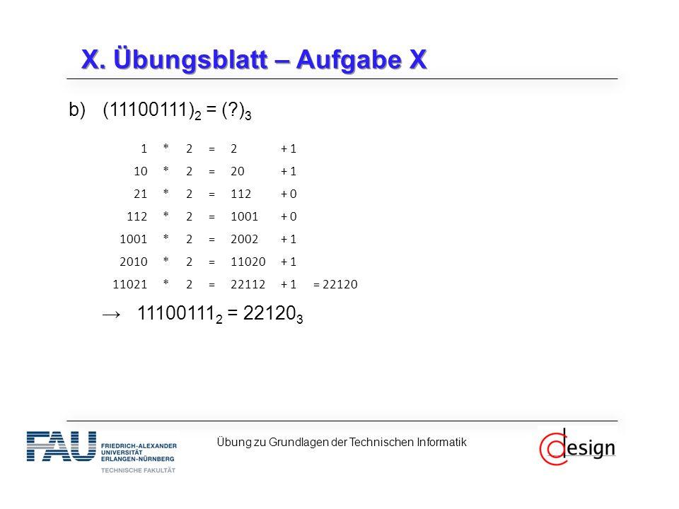 X. Übungsblatt – Aufgabe X b)(11100111) 2 = (?) 3 →11100111 2 = 22120 3 Übung zu Grundlagen der Technischen Informatik 1*2=2+ 1 10*2=20+ 1 21*2=112+ 0