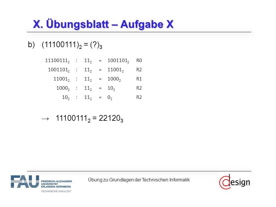 X. Übungsblatt – Aufgabe X b)(11100111) 2 = (?) 3 →11100111 2 = 22120 3 Übung zu Grundlagen der Technischen Informatik 11100111 2 :11 2 =1001101 2 R0