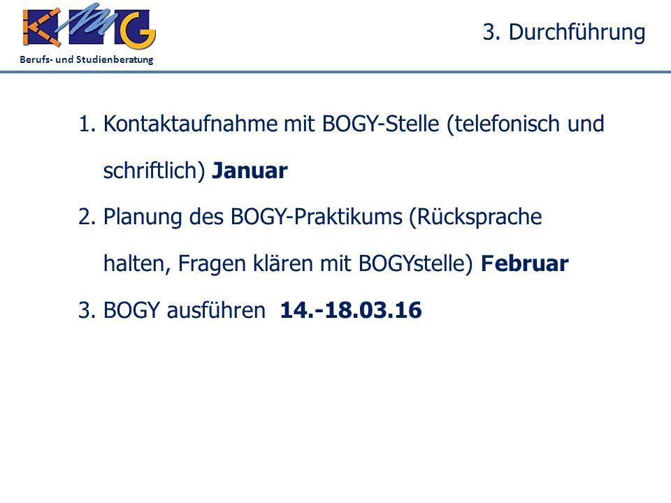 Berufs- und Studienberatung 3. Durchführung 1.Kontaktaufnahme mit BOGY-Stelle (telefonisch und schriftlich)Januar 2.Planung des BOGY-Praktikums (Rücks