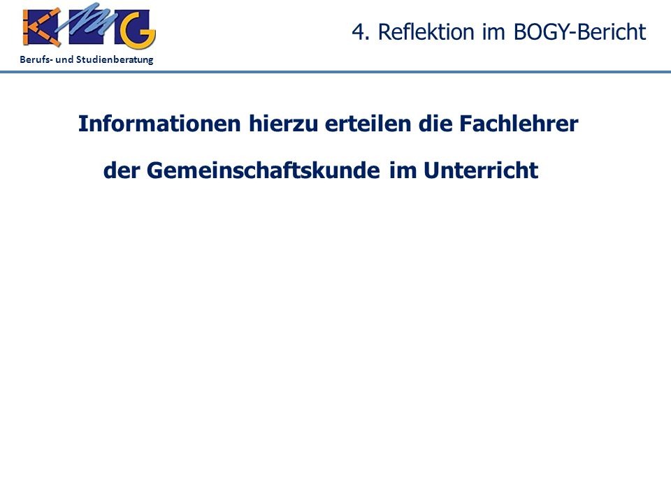 Berufs- und Studienberatung 4. Reflektion im BOGY-Bericht Informationen hierzu erteilen die Fachlehrer der Gemeinschaftskunde im Unterricht