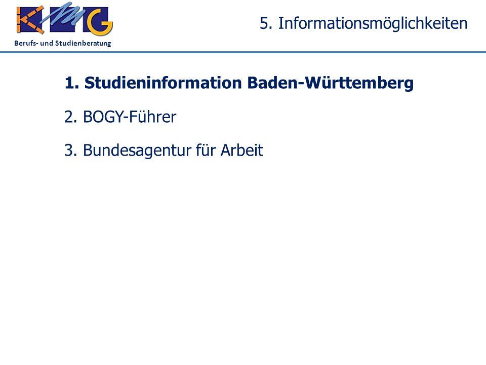Berufs- und Studienberatung 5. Informationsmöglichkeiten 1. Studieninformation Baden-Württemberg 2. BOGY-Führer 3. Bundesagentur für Arbeit