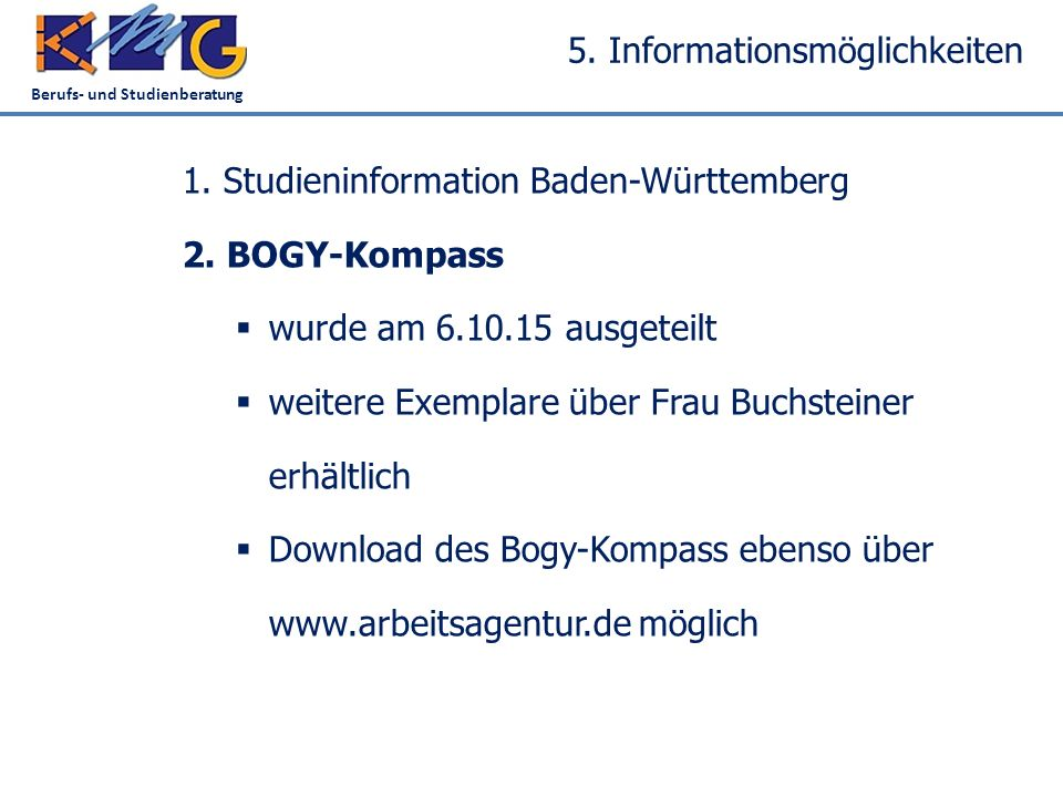 Berufs- und Studienberatung 5. Informationsmöglichkeiten 1. Studieninformation Baden-Württemberg 2. BOGY-Kompass  wurde am 6.10.15 ausgeteilt  weite