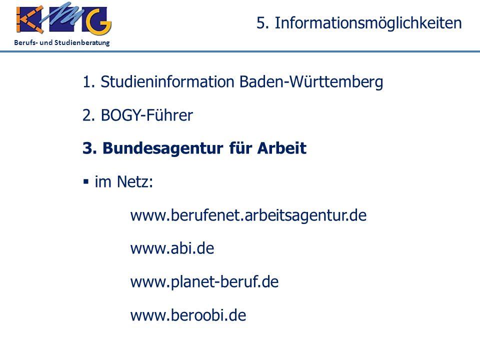 Berufs- und Studienberatung 5. Informationsmöglichkeiten 1. Studieninformation Baden-Württemberg 2. BOGY-Führer 3. Bundesagentur für Arbeit  im Netz: