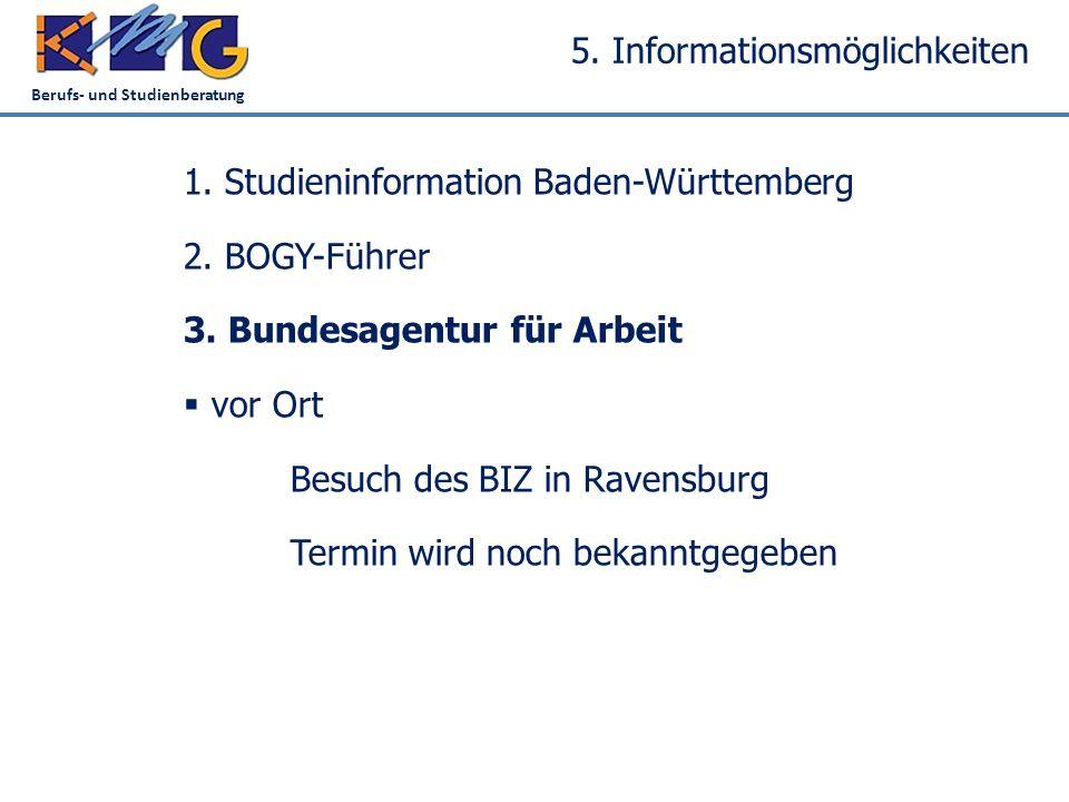 Berufs- und Studienberatung 5. Informationsmöglichkeiten 1. Studieninformation Baden-Württemberg 2. BOGY-Führer 3. Bundesagentur für Arbeit  vor Ort