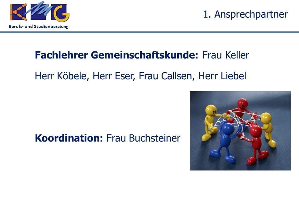 Berufs- und Studienberatung 1. Ansprechpartner Fachlehrer Gemeinschaftskunde: Frau Keller Herr Köbele, Herr Eser, Frau Callsen, Herr Liebel Koordinati