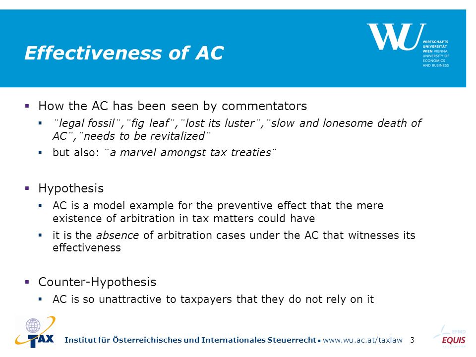 Institut für Österreichisches und Internationales Steuerrecht www.wu.ac.at/taxlaw3 Effectiveness of AC  How the AC has been seen by commentators  ¨legal fossil¨,¨fig leaf¨,¨lost its luster¨,¨slow and lonesome death of AC¨,¨needs to be revitalized¨  but also: ¨a marvel amongst tax treaties¨  Hypothesis  AC is a model example for the preventive effect that the mere existence of arbitration in tax matters could have  it is the absence of arbitration cases under the AC that witnesses its effectiveness  Counter-Hypothesis  AC is so unattractive to taxpayers that they do not rely on it