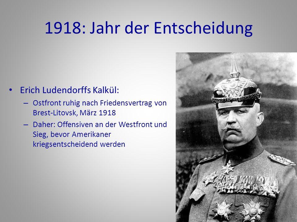 1918: Jahr der Entscheidung Erich Ludendorffs Kalkül: – Ostfront ruhig nach Friedensvertrag von Brest-Litovsk, März 1918 – Daher: Offensiven an der We