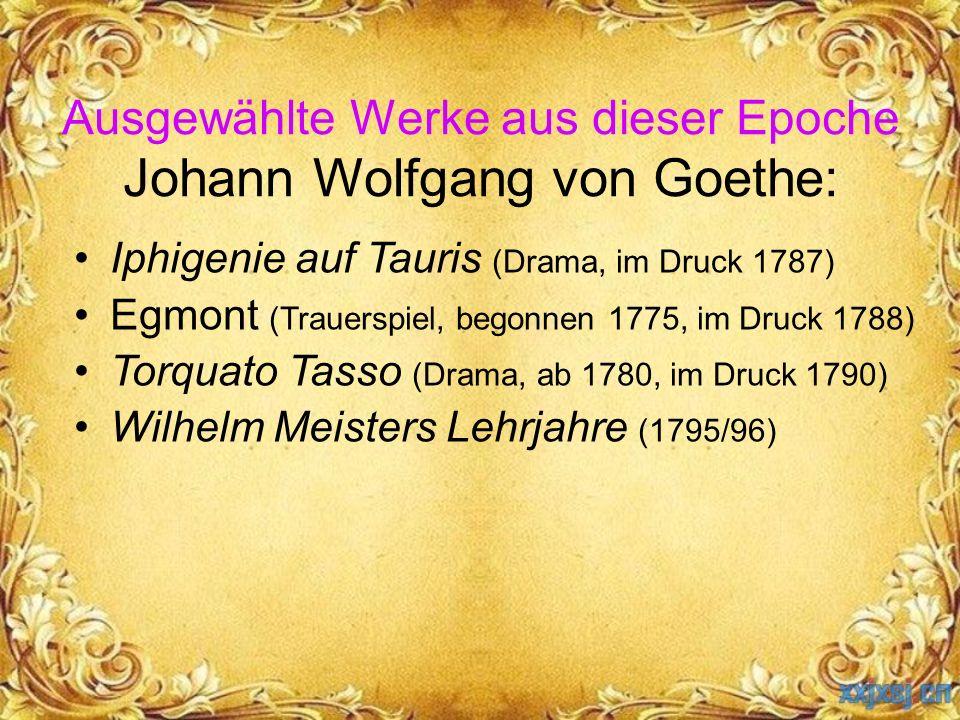 Ausgewählte Werke aus dieser Epoche Johann Wolfgang von Goethe: Iphigenie auf Tauris (Drama, im Druck 1787) Egmont (Trauerspiel, begonnen 1775, im Dru