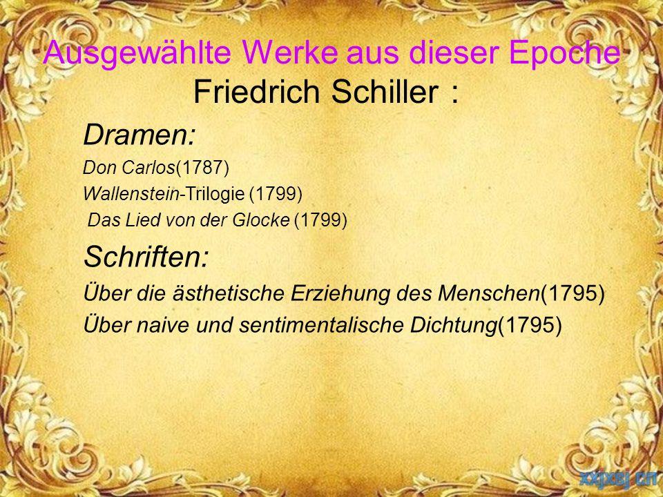 Ausgewählte Werke aus dieser Epoche Friedrich Schiller : Dramen: Don Carlos(1787) Wallenstein-Trilogie (1799) Das Lied von der Glocke (1799) Schriften