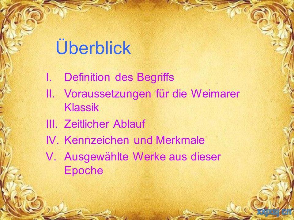 Überblick I.Definition des Begriffs II.Voraussetzungen für die Weimarer Klassik III.Zeitlicher Ablauf IV.Kennzeichen und Merkmale V.Ausgewählte Werke