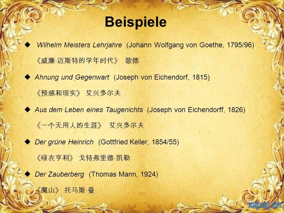 Beispiele  Wilhelm Meisters Lehrjahre (Johann Wolfgang von Goethe, 1795/96) 《威廉 · 迈斯特的学年时代》 歌德  Ahnung und Gegenwart (Joseph von Eichendorf, 1815) 《