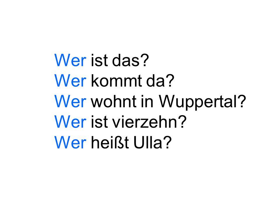 Wer ist das? Wer kommt da? Wer wohnt in Wuppertal? Wer ist vierzehn? Wer heißt Ulla?