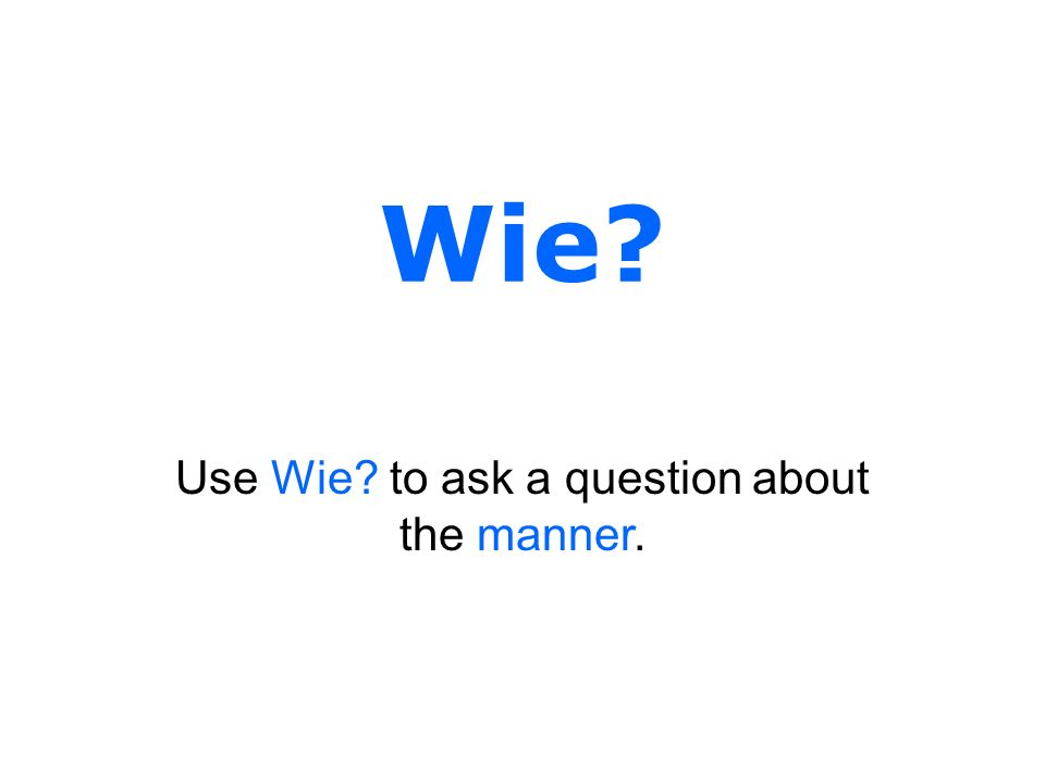 Wie? Use Wie? to ask a question about the manner.