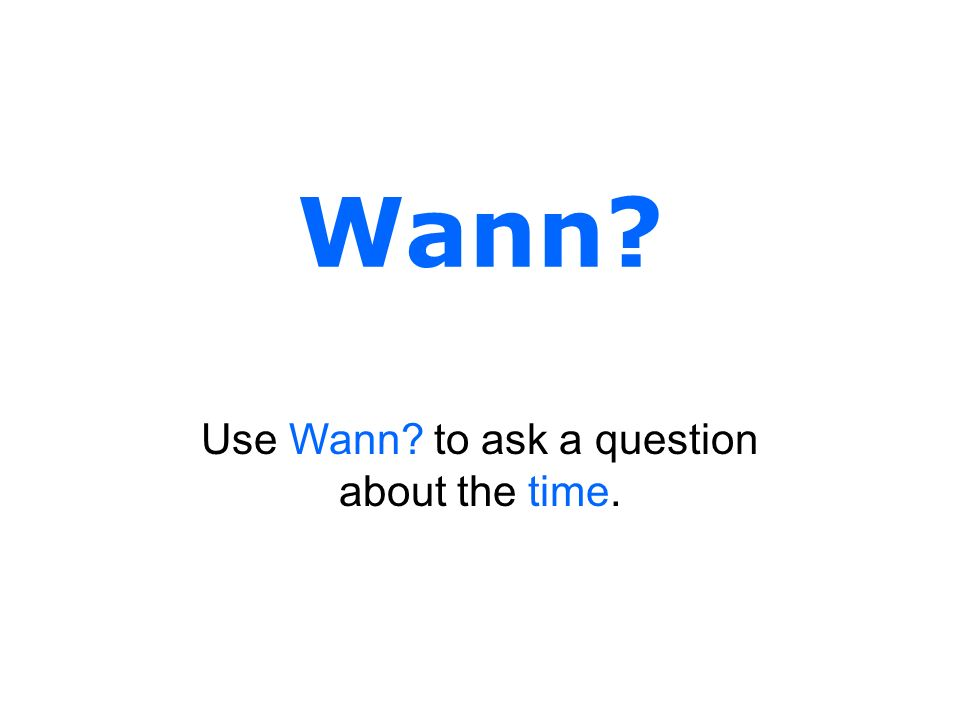 Wann? Use Wann? to ask a question about the time.
