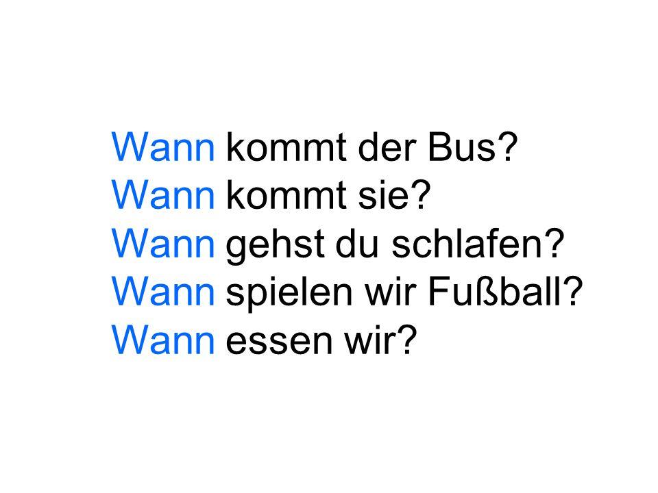 Wann kommt der Bus? Wann kommt sie? Wann gehst du schlafen? Wann spielen wir Fußball? Wann essen wir?