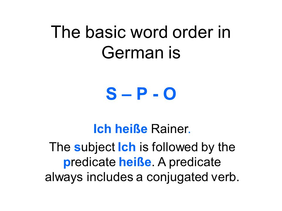 The basic word order in German is S – P - O Ich heiße Rainer.