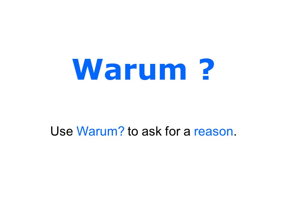 Warum ? Use Warum? to ask for a reason.