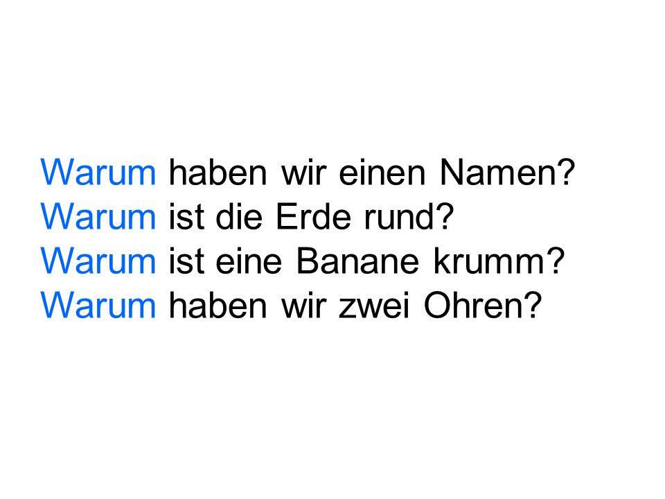 Warum haben wir einen Namen? Warum ist die Erde rund? Warum ist eine Banane krumm? Warum haben wir zwei Ohren?