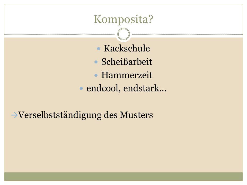 Komposita? Kackschule Scheißarbeit Hammerzeit endcool, endstark...  Verselbstständigung des Musters
