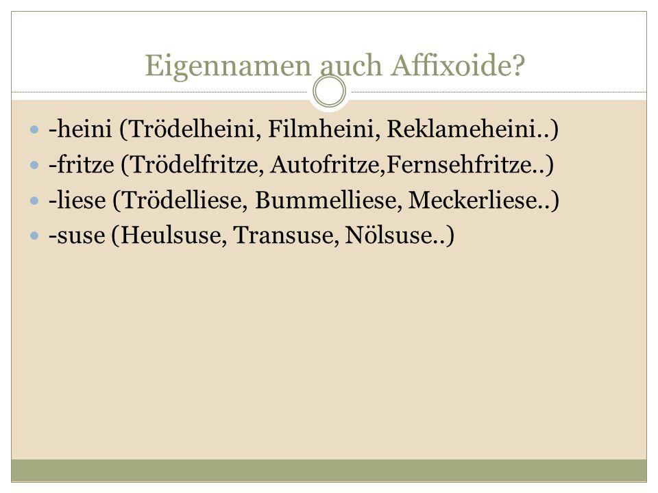 Eigennamen auch Affixoide? -heini (Trödelheini, Filmheini, Reklameheini..) -fritze (Trödelfritze, Autofritze,Fernsehfritze..) -liese (Trödelliese, Bum