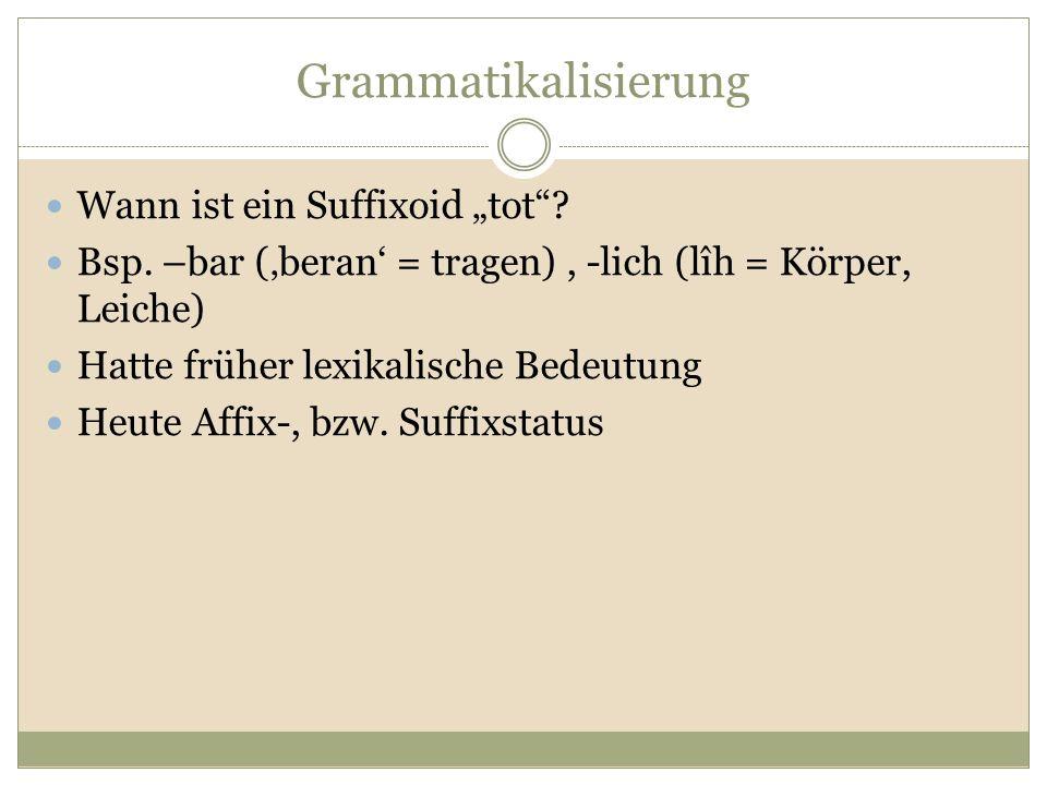 """Grammatikalisierung Wann ist ein Suffixoid """"tot""""? Bsp. –bar ('beran' = tragen), -lich (lîh = Körper, Leiche) Hatte früher lexikalische Bedeutung Heute"""