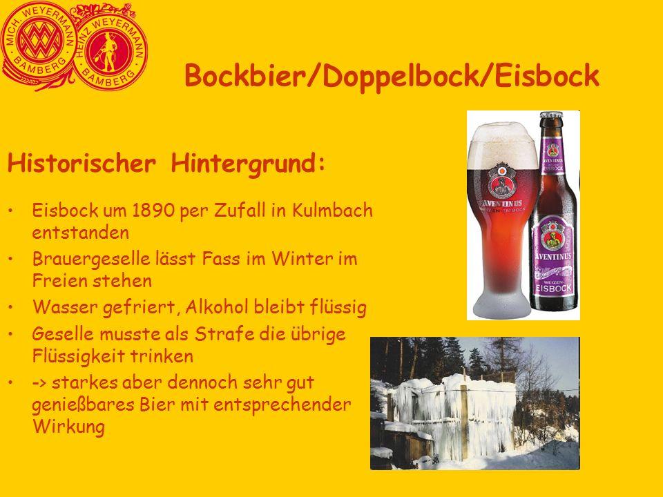 Historischer Hintergrund: Eisbock um 1890 per Zufall in Kulmbach entstanden Brauergeselle lässt Fass im Winter im Freien stehen Wasser gefriert, Alkohol bleibt flüssig Geselle musste als Strafe die übrige Flüssigkeit trinken -> starkes aber dennoch sehr gut genießbares Bier mit entsprechender Wirkung Bockbier/Doppelbock/Eisbock