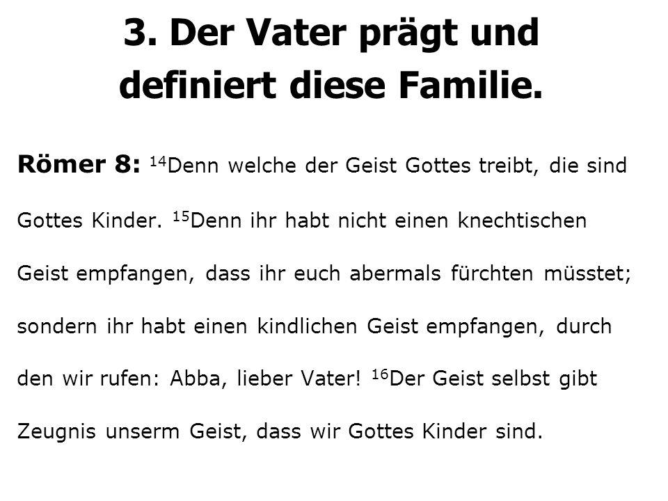 3. Der Vater prägt und definiert diese Familie. Römer 8: 14 Denn welche der Geist Gottes treibt, die sind Gottes Kinder. 15 Denn ihr habt nicht einen