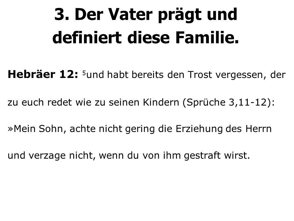 3. Der Vater prägt und definiert diese Familie. Hebräer 12: 5 und habt bereits den Trost vergessen, der zu euch redet wie zu seinen Kindern (Sprüche 3