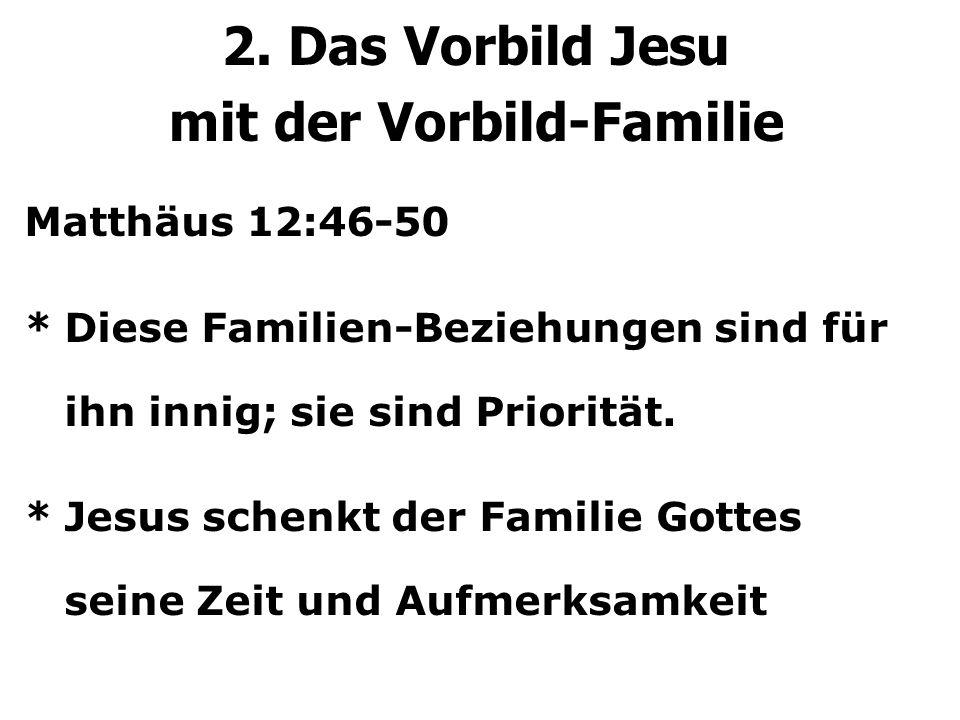 2. Das Vorbild Jesu mit der Vorbild-Familie Matthäus 12:46-50 *Diese Familien-Beziehungen sind für ihn innig; sie sind Priorität. *Jesus schenkt der F