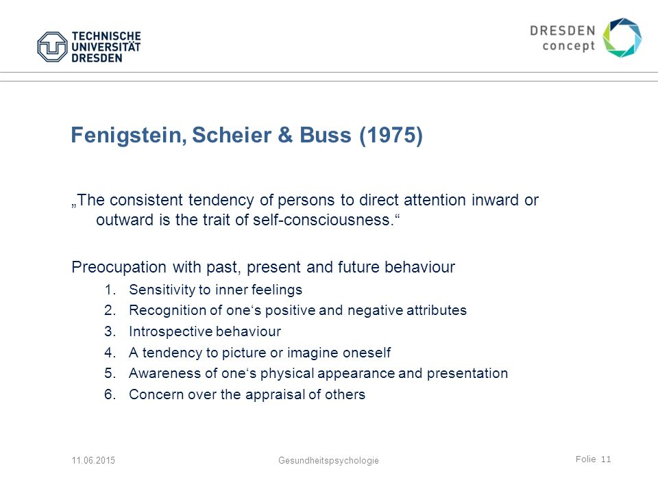 "Folie 11 Fenigstein, Scheier & Buss (1975) ""The consistent tendency of persons to direct attention inward or outward is the trait of self-consciousness. Preocupation with past, present and future behaviour 1."