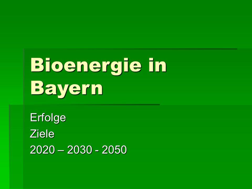 Bioenergie in Bayern ErfolgeZiele 2020 – 2030 - 2050