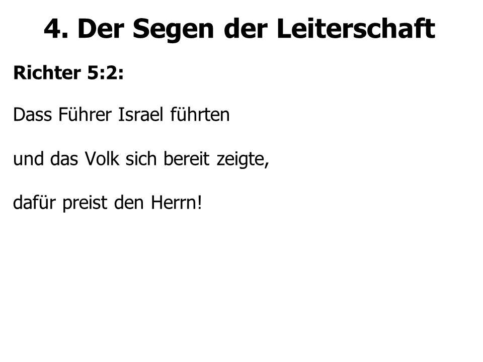 4. Der Segen der Leiterschaft Richter 5:2: Dass Führer Israel führten und das Volk sich bereit zeigte, dafür preist den Herrn!