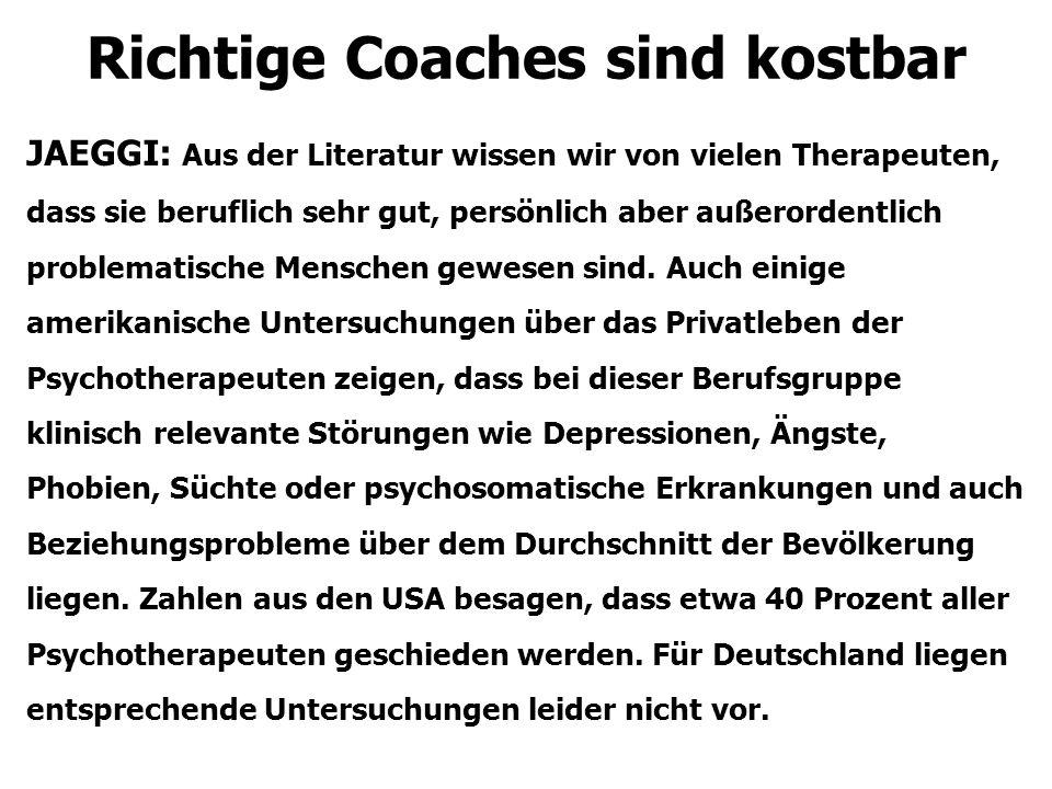 Richtige Coaches sind kostbar JAEGGI: Aus der Literatur wissen wir von vielen Therapeuten, dass sie beruflich sehr gut, persönlich aber außerordentlich problematische Menschen gewesen sind.