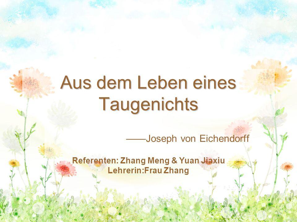 Aus dem Leben eines Taugenichts ——Joseph von Eichendorff Referenten: Zhang Meng & Yuan Jiaxiu Lehrerin:Frau Zhang