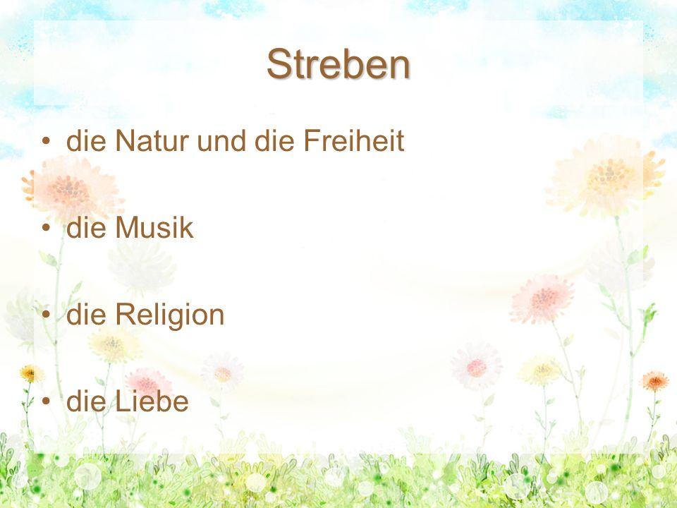Streben die Natur und die Freiheit die Musik die Religion die Liebe