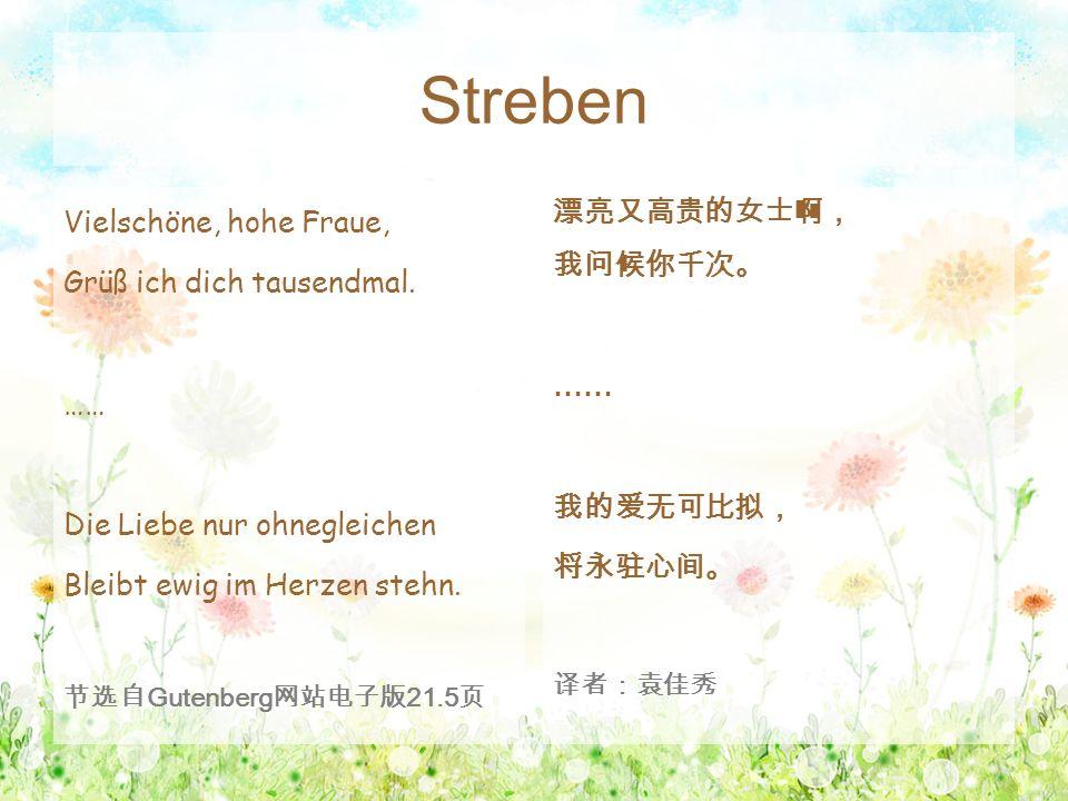 Streben Vielschöne, hohe Fraue, Grüß ich dich tausendmal. …… Die Liebe nur ohnegleichen Bleibt ewig im Herzen stehn. 节选自 Gutenberg 网站电子版 21.5 页 漂亮又高贵的