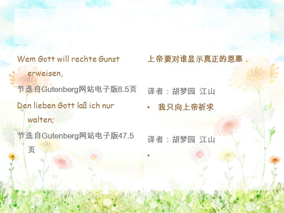 Wem Gott will rechte Gunst erweisen, 节选自 Gutenberg 网站电子版 8.5 页 Den lieben Gott laß ich nur walten; 节选自 Gutenberg 网站电子版 47.5 页 上帝要对谁显示真正的恩惠. 译者:胡梦园 江山
